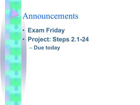 Announcements Exam Friday Project: Steps 2.1-24 –Due today.