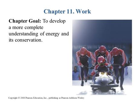 Copyright © 2008 Pearson Education, Inc., publishing as Pearson Addison-Wesley. Chapter 11. Work Chapter 11. Work Chapter Goal: To develop a more complete.