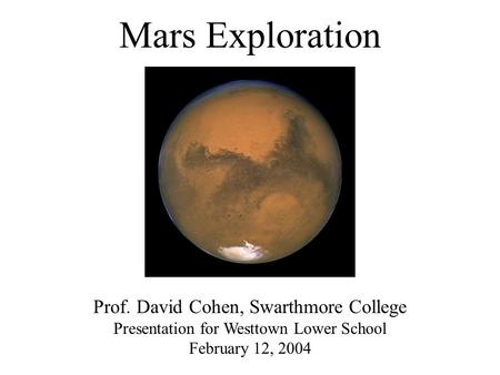Mars Exploration Prof. David Cohen, Swarthmore College Presentation for Westtown Lower School February 12, 2004.