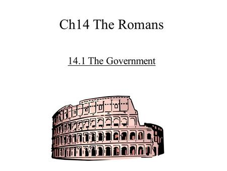 Ch14 The Romans 14.1 The Government. 1. Romans -overthrew Etruscans -set-up Republic -lasted about 500 yrs.