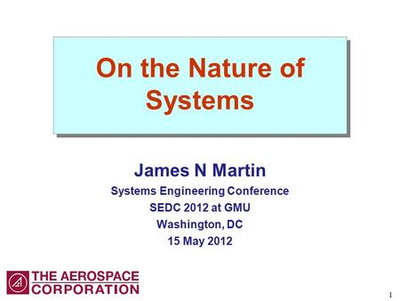1 On the Nature of Systems James N Martin Systems Engineering Conference SEDC 2012 at GMU Washington, DC 15 May 2012.