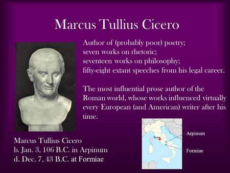 Marcus Tullius Cicero b. Jan. 3, 106 B.C. in Arpinum d. Dec. 7, 43 B.C. at Formiae Author of (probably poor) poetry; seven works on rhetoric; seventeen.