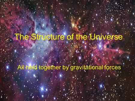 The Structure of the Universe All held together by gravitational forces.