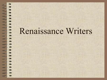 Renaissance Writers. Renaissance Writers Change Literature Literature reflected the time Purpose: self expression, or to portray distinct individuality.