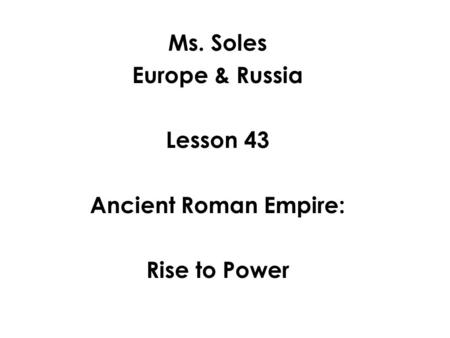 Ms. Soles Europe & Russia Lesson 43 Ancient Roman Empire: Rise to Power.