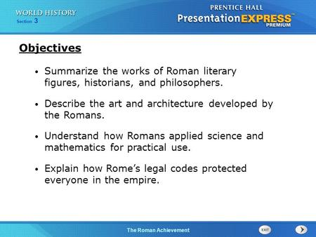 Section 3 The Roman Achievement Summarize the works of Roman literary figures, historians, and philosophers. Describe the art and architecture developed.
