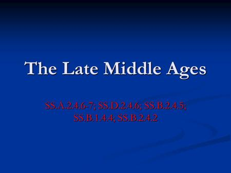 The Late Middle Ages SS.A.2.4.6-7; SS.D.2.4.6; SS.B.2.4.5; SS.B.1.4.4; SS.B.2.4.2.