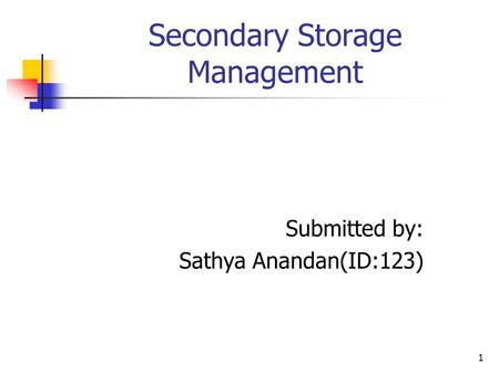 1 Secondary Storage Management Submitted by: Sathya Anandan(ID:123)
