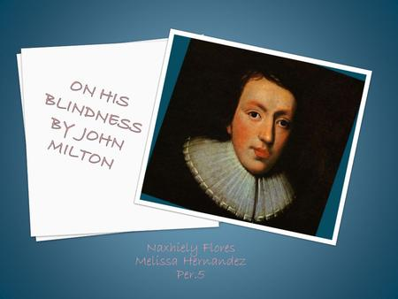 Naxhiely Flores Melissa Hernandez Per.5.  John Milton was born on December 9, 1608, in London.  lived on Bread Street in Cheapside  parents had enough.