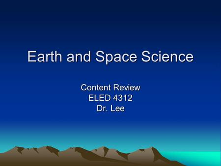 Earth and Space Science Content Review ELED 4312 Dr. Lee.