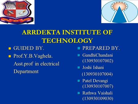 ARRDEKTA INSTITUTE OF TECHNOLOGY GUIDED BY. GUIDED BY. Prof.Y.B.Vaghela. Prof.Y.B.Vaghela. Asst.prof in electrical Asst.prof in electrical Department Department.