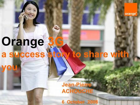 1 6 October 08 Orange 3G a success story to share with you Jean-Pierre ACHOUCHE 6 October 2008.