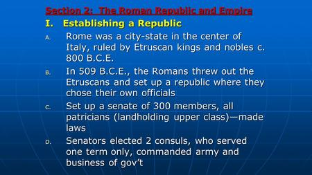 Section 2: The Roman Republic and Empire I. Establishing a Republic A. Rome was a city-state in the center of Italy, ruled by Etruscan kings and nobles.