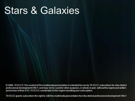 Stars & Galaxies © 2006, TESCCC The content of this multimedia presentation is intended for use by TESCCC subscribers for intra-district professional development.