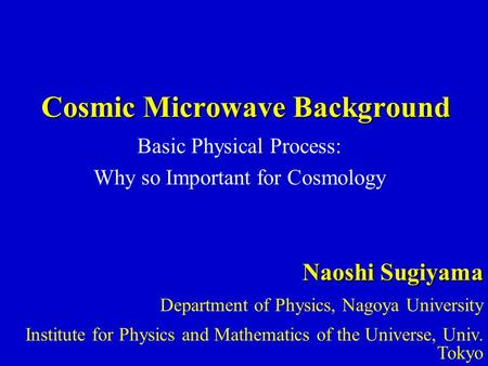 Cosmic Microwave Background Basic Physical Process: Why so Important for Cosmology Naoshi Sugiyama Department of Physics, Nagoya University Institute for.
