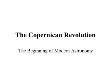 The Copernican Revolution The Beginning of Modern Astronomy.