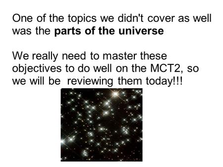 One of the topics we didn't cover as well was the parts of the universe We really need to master these objectives to do well on the MCT2, so we will be.