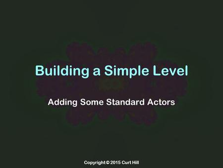 Copyright © 2015 Curt Hill Building a Simple Level Adding Some Standard Actors.
