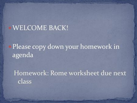 WELCOME BACK! Please copy down your homework in agenda Homework: Rome worksheet due next class.
