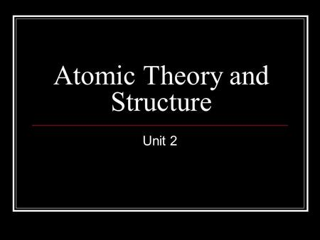 Atomic Theory and Structure Unit 2. Atomic Theory Based on experimental data Elements are made of only one kind of particle. This basic particle is called.