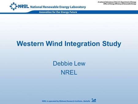 Western Wind Integration Study Debbie Lew NREL. Goal To support multi-state interests in understanding the operating and cost impacts due to the variability.
