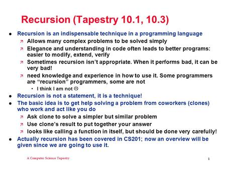 A Computer Science Tapestry 1 Recursion (Tapestry 10.1, 10.3) l Recursion is an indispensable technique in a programming language ä Allows many complex.