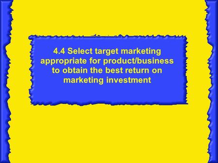 4.4 Select target marketing appropriate for product/business to obtain the best return on marketing investment.