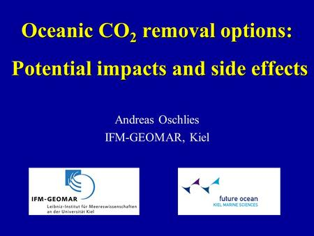 Oceanic CO 2 removal options: Potential impacts and side effects Andreas Oschlies IFM-GEOMAR, Kiel.