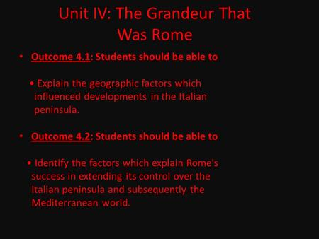Unit IV: The Grandeur That Was Rome Outcome 4.1: Students should be able to Explain the geographic factors which influenced developments in the Italian.