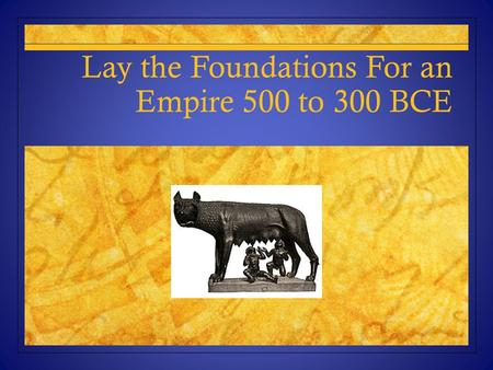 Lay the Foundations For an Empire 500 to 300 BCE.