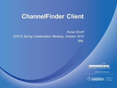 ChannelFinder Client Kunal Shroff EPICS Spring Collaboration Meeting, October 2010 BNL.