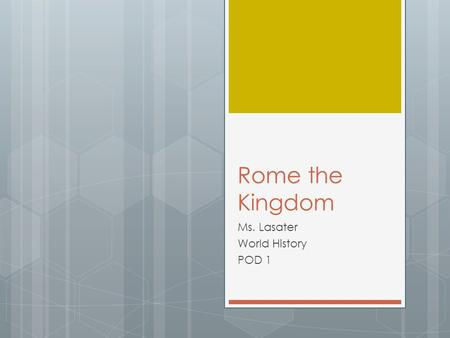 Rome the Kingdom Ms. Lasater World History POD 1.
