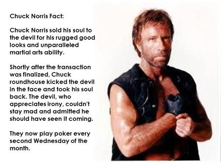Chuck Norris Fact: Chuck Norris sold his soul to the devil for his rugged good looks and unparalleled martial arts ability. Shortly after the transaction.