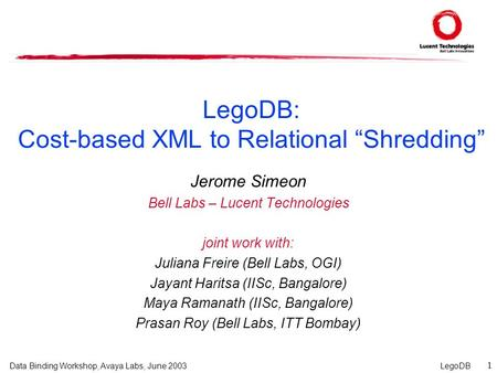 "LegoDB 1 Data Binding Workshop, Avaya Labs, June 2003 LegoDB: Cost-based XML to Relational ""Shredding"" Jerome Simeon Bell Labs – Lucent Technologies joint."