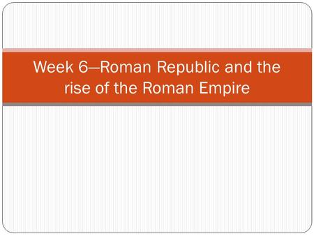 Week 6—Roman Republic and the rise of the Roman Empire