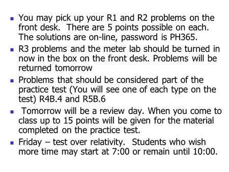 You may pick up your R1 and R2 problems on the front desk. There are 5 points possible on each. The solutions are on-line, password is PH365. R3 problems.