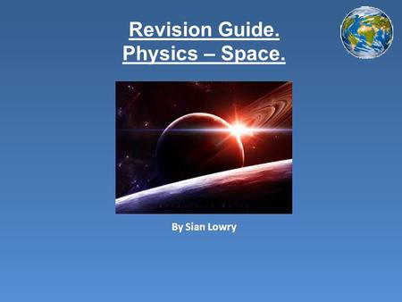 Revision Guide. Physics – Space. By Sian Lowry. Contents Page. Introduction How to remember the order of the planets Positions of the planets Facts about.