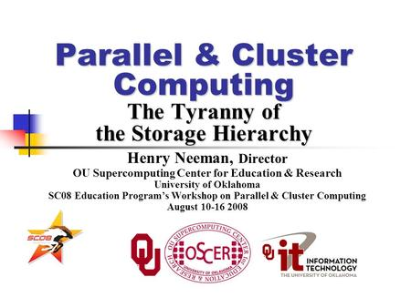 Parallel & Cluster Computing The Tyranny of the Storage Hierarchy Henry Neeman, Director OU Supercomputing Center for Education & Research University of.