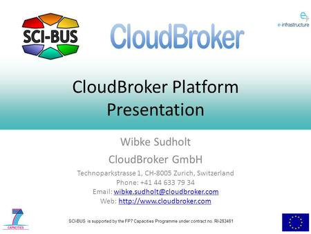 SCI-BUS is supported by the FP7 Capacities Programme under contract no. RI-283481 CloudBroker Platform Presentation Wibke Sudholt CloudBroker GmbH Technoparkstrasse.