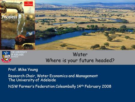 Prof. Mike Young Research Chair, Water Economics and Management The University of Adelaide NSW Farmer's Federation Coleambally 14 th February 2008 Water.