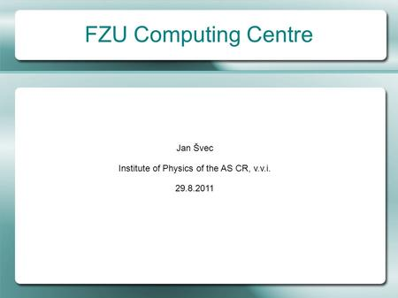 FZU Computing Centre Jan Švec Institute of Physics of the AS CR, v.v.i. 29.8.2011.