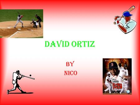 DAVID ORTIZ BY NICO. A hero in the making David Ortiz was born in the Dominican republic on November 18, 1975 and graduated from Estudia Espallat High.