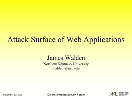 November 13, 2008 Ohio Information Security Forum Attack Surface of Web Applications James Walden Northern Kentucky University