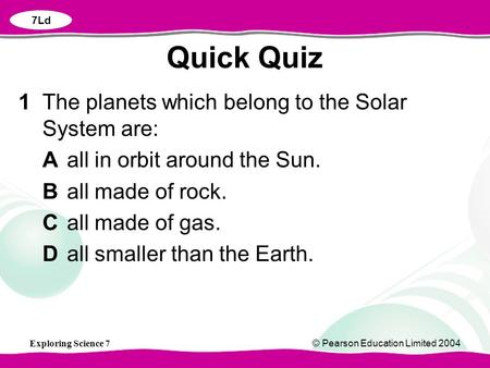 Exploring Science 7© Pearson Education Limited 2004 1The planets which belong to the Solar System are: Aall in orbit around the Sun. Ball made of rock.