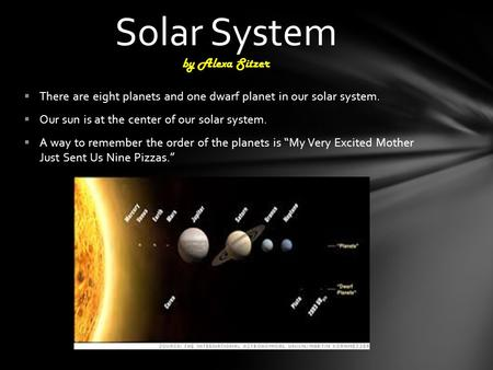  There are eight planets and one dwarf planet in our solar system.  Our sun is at the center of our solar system.  A way to remember the order of the.