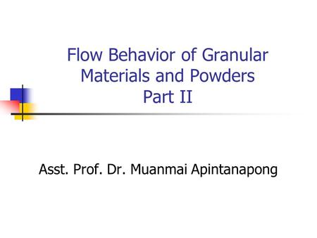 Flow Behavior of Granular Materials and Powders Part II Asst. Prof. Dr. Muanmai Apintanapong.