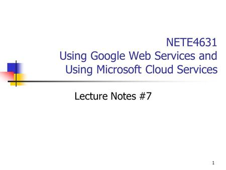 1 NETE4631 Using Google Web Services and Using Microsoft Cloud Services Lecture Notes #7.