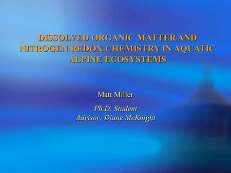 DISSOLVED ORGANIC MATTER AND NITROGEN REDOX CHEMISTRY IN AQUATIC ALPINE ECOSYSTEMS Matt Miller Ph.D. Student Advisor: Diane McKnight.