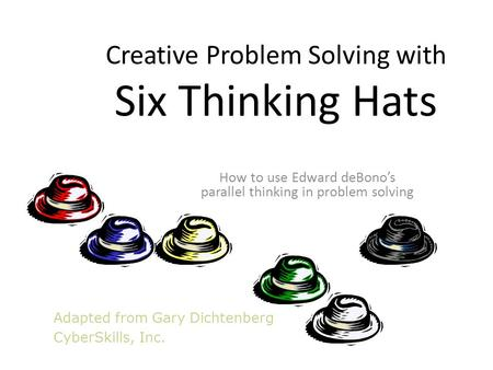Adapted from Gary Dichtenberg CyberSkills, Inc. Creative Problem Solving with Six Thinking Hats How to use Edward deBono's parallel thinking in problem.