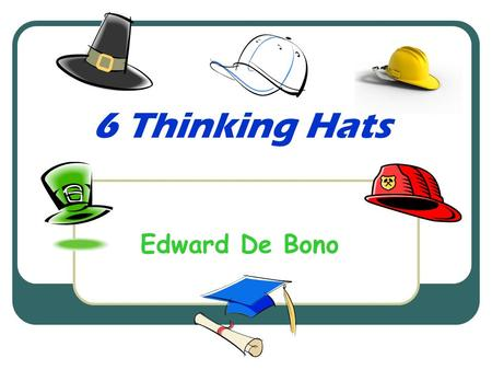 6 Thinking Hats Edward De Bono. Dr. Edward De Bono Edward De Bono is a world-known expert in creative thinking. The 6 Thinking Hats is one such technique.